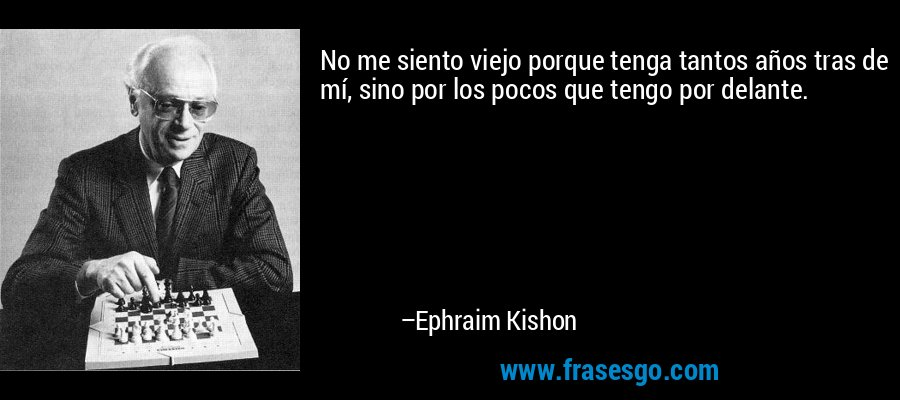 No me siento viejo porque tenga tantos años tras de mí, sino por los pocos que tengo por delante. – Ephraim Kishon