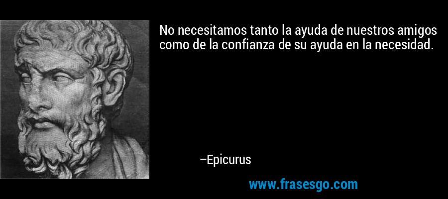No necesitamos tanto la ayuda de nuestros amigos como de la confianza de su ayuda en la necesidad. – Epicurus