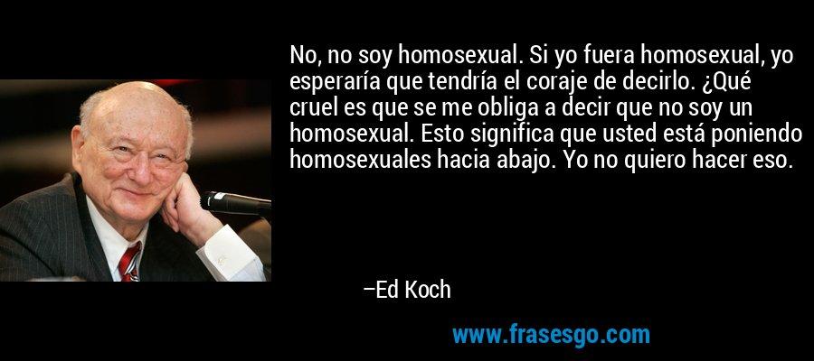 No, no soy homosexual. Si yo fuera homosexual, yo esperaría que tendría el coraje de decirlo. ¿Qué cruel es que se me obliga a decir que no soy un homosexual. Esto significa que usted está poniendo homosexuales hacia abajo. Yo no quiero hacer eso. – Ed Koch