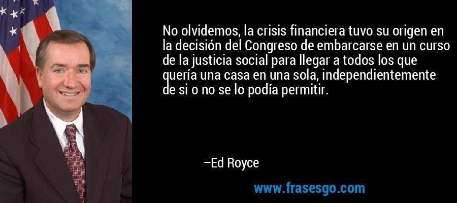 No olvidemos, la crisis financiera tuvo su origen en la decisión del Congreso de embarcarse en un curso de la justicia social para llegar a todos los que quería una casa en una sola, independientemente de si o no se lo podía permitir. – Ed Royce