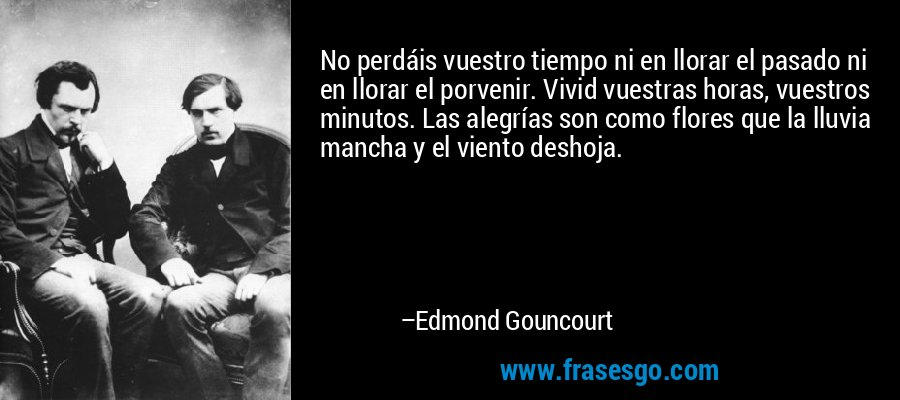 No perdáis vuestro tiempo ni en llorar el pasado ni en llorar el porvenir. Vivid vuestras horas, vuestros minutos. Las alegrías son como flores que la lluvia mancha y el viento deshoja. – Edmond Gouncourt
