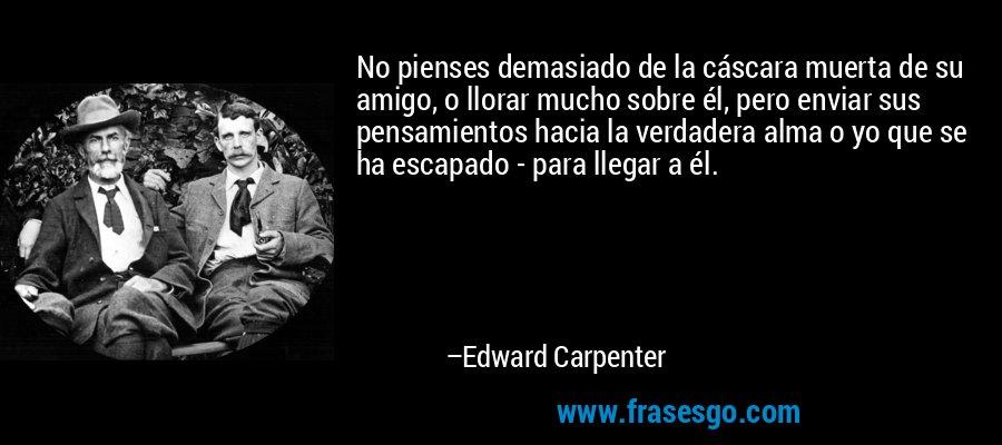 No pienses demasiado de la cáscara muerta de su amigo, o llorar mucho sobre él, pero enviar sus pensamientos hacia la verdadera alma o yo que se ha escapado - para llegar a él. – Edward Carpenter
