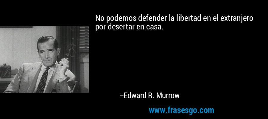 No podemos defender la libertad en el extranjero por desertar en casa. – Edward R. Murrow