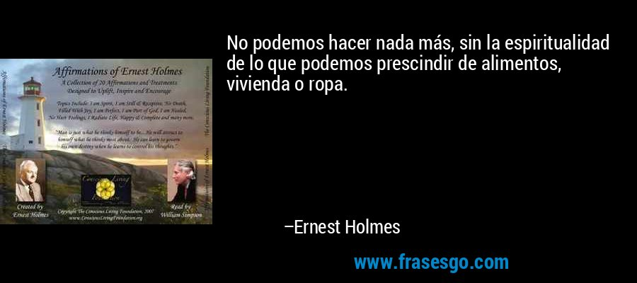 No podemos hacer nada más, sin la espiritualidad de lo que podemos prescindir de alimentos, vivienda o ropa. – Ernest Holmes