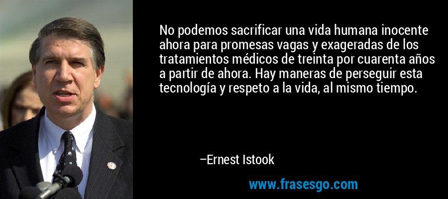 No podemos sacrificar una vida humana inocente ahora para promesas vagas y exageradas de los tratamientos médicos de treinta por cuarenta años a partir de ahora. Hay maneras de perseguir esta tecnología y respeto a la vida, al mismo tiempo. – Ernest Istook