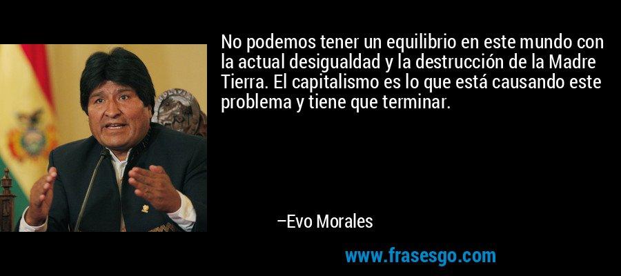 No podemos tener un equilibrio en este mundo con la actual desigualdad y la destrucción de la Madre Tierra. El capitalismo es lo que está causando este problema y tiene que terminar. – Evo Morales