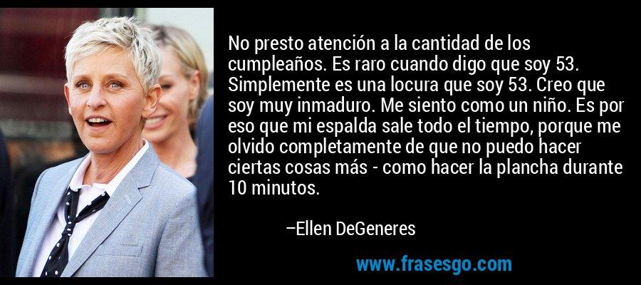 No presto atención a la cantidad de los cumpleaños. Es raro cuando digo que soy 53. Simplemente es una locura que soy 53. Creo que soy muy inmaduro. Me siento como un niño. Es por eso que mi espalda sale todo el tiempo, porque me olvido completamente de que no puedo hacer ciertas cosas más - como hacer la plancha durante 10 minutos. – Ellen DeGeneres
