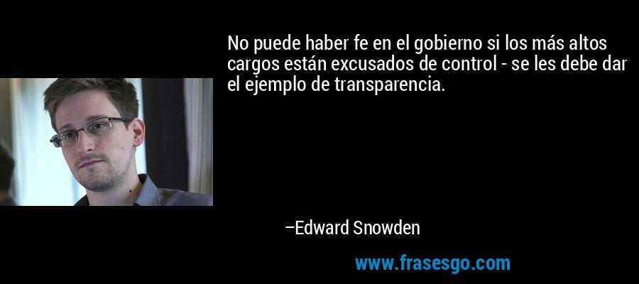 No puede haber fe en el gobierno si los más altos cargos están excusados de control - se les debe dar el ejemplo de transparencia. – Edward Snowden