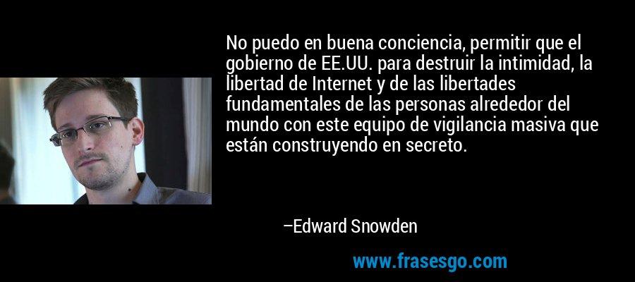 No puedo en buena conciencia, permitir que el gobierno de EE.UU. para destruir la intimidad, la libertad de Internet y de las libertades fundamentales de las personas alrededor del mundo con este equipo de vigilancia masiva que están construyendo en secreto. – Edward Snowden