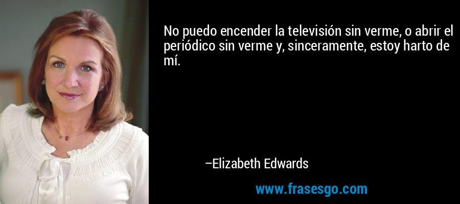 No puedo encender la televisión sin verme, o abrir el periódico sin verme y, sinceramente, estoy harto de mí. – Elizabeth Edwards