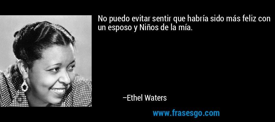 No puedo evitar sentir que habría sido más feliz con un esposo y Niños de la mía. – Ethel Waters