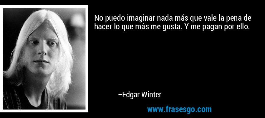 No puedo imaginar nada más que vale la pena de hacer lo que más me gusta. Y me pagan por ello. – Edgar Winter