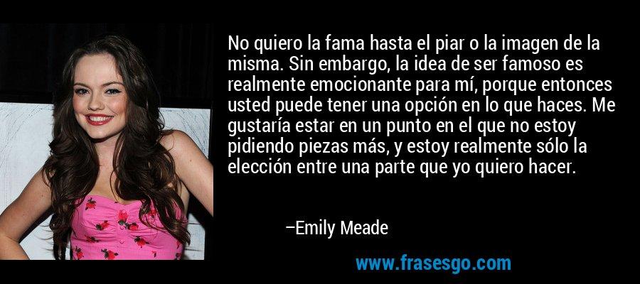No quiero la fama hasta el piar o la imagen de la misma. Sin embargo, la idea de ser famoso es realmente emocionante para mí, porque entonces usted puede tener una opción en lo que haces. Me gustaría estar en un punto en el que no estoy pidiendo piezas más, y estoy realmente sólo la elección entre una parte que yo quiero hacer. – Emily Meade