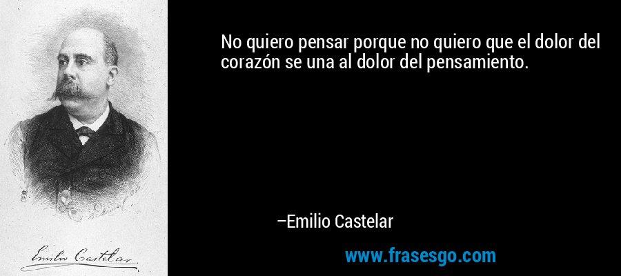 No quiero pensar porque no quiero que el dolor del corazón se una al dolor del pensamiento. – Emilio Castelar