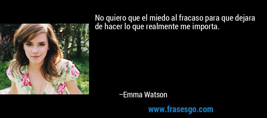 No quiero que el miedo al fracaso para que dejara de hacer lo que realmente me importa. – Emma Watson