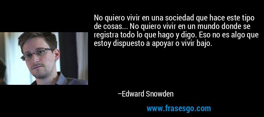 No quiero vivir en una sociedad que hace este tipo de cosas... No quiero vivir en un mundo donde se registra todo lo que hago y digo. Eso no es algo que estoy dispuesto a apoyar o vivir bajo. – Edward Snowden