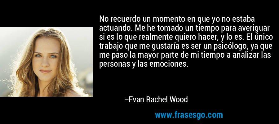 No recuerdo un momento en que yo no estaba actuando. Me he tomado un tiempo para averiguar si es lo que realmente quiero hacer, y lo es. El único trabajo que me gustaría es ser un psicólogo, ya que me paso la mayor parte de mi tiempo a analizar las personas y las emociones. – Evan Rachel Wood