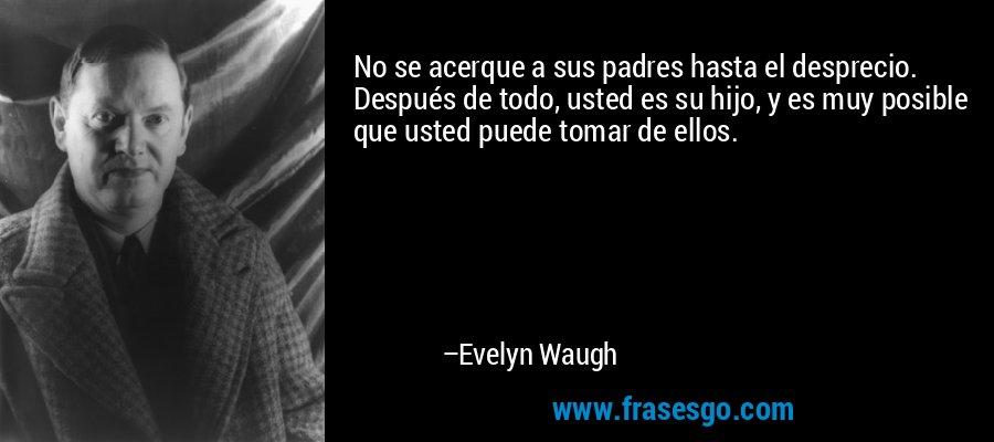 No se acerque a sus padres hasta el desprecio. Después de todo, usted es su hijo, y es muy posible que usted puede tomar de ellos. – Evelyn Waugh