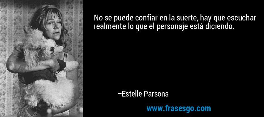No se puede confiar en la suerte, hay que escuchar realmente lo que el personaje está diciendo. – Estelle Parsons