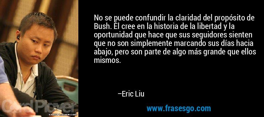No se puede confundir la claridad del propósito de Bush. Él cree en la historia de la libertad y la oportunidad que hace que sus seguidores sienten que no son simplemente marcando sus días hacia abajo, pero son parte de algo más grande que ellos mismos. – Eric Liu