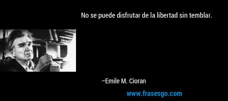 No se puede disfrutar de la libertad sin temblar. – Emile M. Cioran