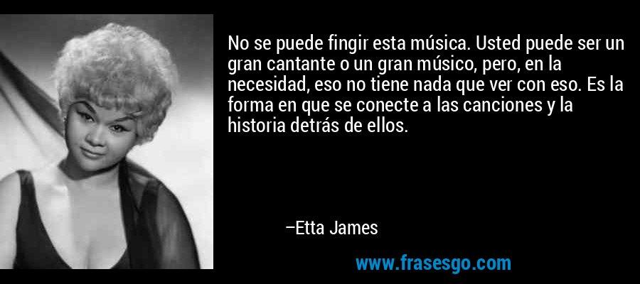 No se puede fingir esta música. Usted puede ser un gran cantante o un gran músico, pero, en la necesidad, eso no tiene nada que ver con eso. Es la forma en que se conecte a las canciones y la historia detrás de ellos. – Etta James