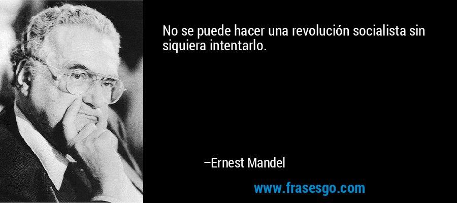 No se puede hacer una revolución socialista sin siquiera intentarlo. – Ernest Mandel