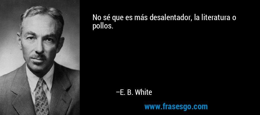 No sé que es más desalentador, la literatura o pollos. – E. B. White