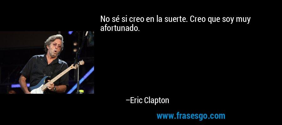 No sé si creo en la suerte. Creo que soy muy afortunado. – Eric Clapton