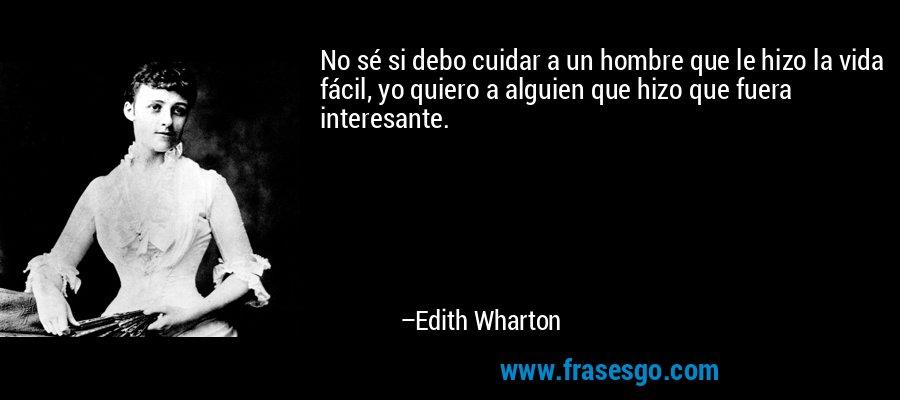 No sé si debo cuidar a un hombre que le hizo la vida fácil, yo quiero a alguien que hizo que fuera interesante. – Edith Wharton