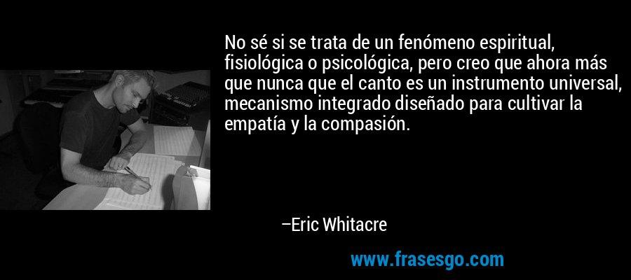 No sé si se trata de un fenómeno espiritual, fisiológica o psicológica, pero creo que ahora más que nunca que el canto es un instrumento universal, mecanismo integrado diseñado para cultivar la empatía y la compasión. – Eric Whitacre