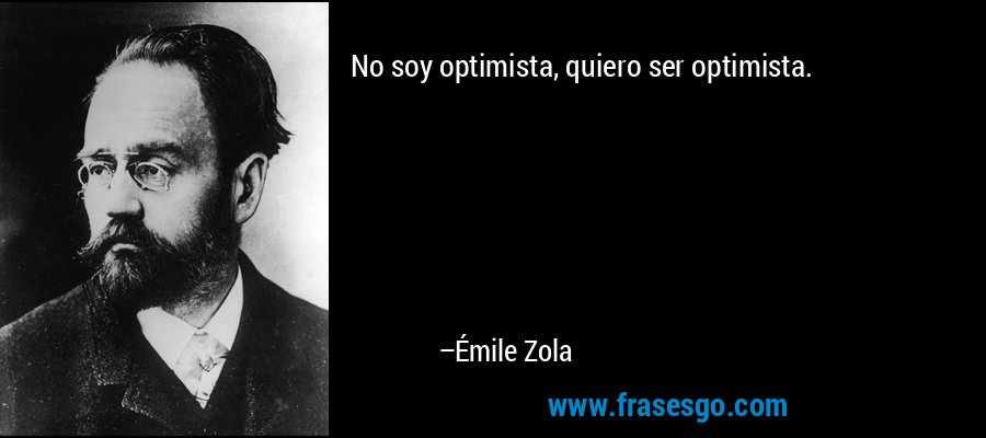 No soy optimista, quiero ser optimista. – Émile Zola