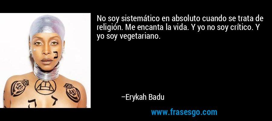 No soy sistemático en absoluto cuando se trata de religión. Me encanta la vida. Y yo no soy crítico. Y yo soy vegetariano. – Erykah Badu