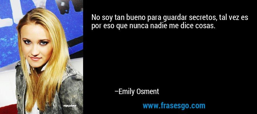 No soy tan bueno para guardar secretos, tal vez es por eso que nunca nadie me dice cosas. – Emily Osment