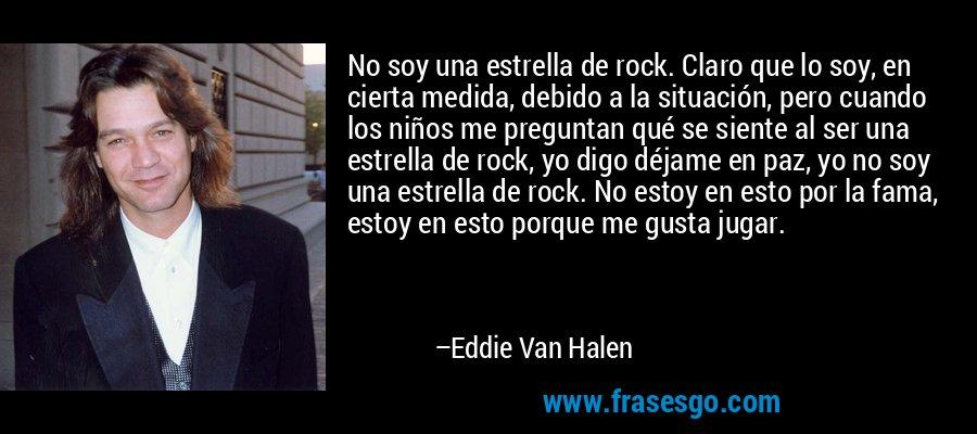 No soy una estrella de rock. Claro que lo soy, en cierta medida, debido a la situación, pero cuando los niños me preguntan qué se siente al ser una estrella de rock, yo digo déjame en paz, yo no soy una estrella de rock. No estoy en esto por la fama, estoy en esto porque me gusta jugar. – Eddie Van Halen