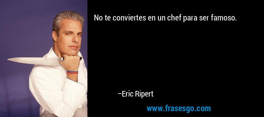 No te conviertes en un chef para ser famoso. – Eric Ripert