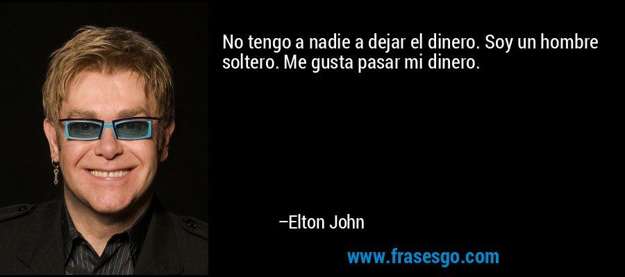 No tengo a nadie a dejar el dinero. Soy un hombre soltero. Me gusta pasar mi dinero. – Elton John