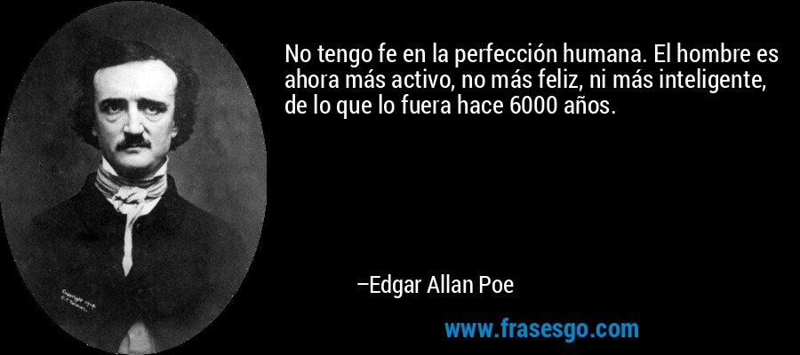 No tengo fe en la perfección humana. El hombre es ahora más activo, no más feliz, ni más inteligente, de lo que lo fuera hace 6000 años. – Edgar Allan Poe