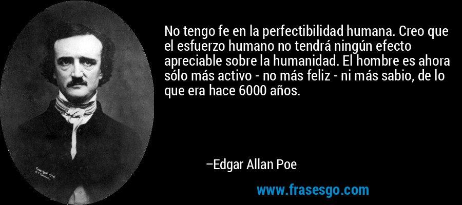 No tengo fe en la perfectibilidad humana. Creo que el esfuerzo humano no tendrá ningún efecto apreciable sobre la humanidad. El hombre es ahora sólo más activo - no más feliz - ni más sabio, de lo que era hace 6000 años. – Edgar Allan Poe