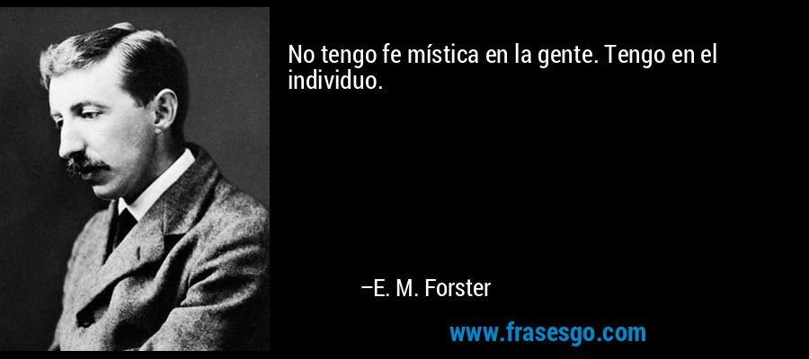 No tengo fe mística en la gente. Tengo en el individuo. – E. M. Forster