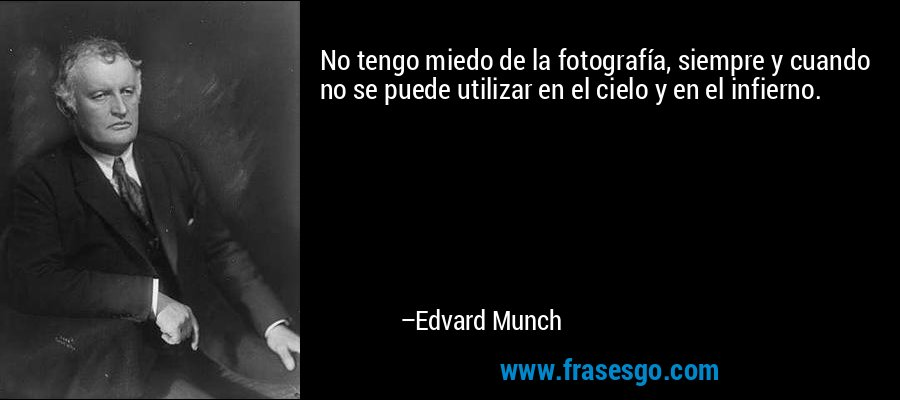 No tengo miedo de la fotografía, siempre y cuando no se puede utilizar en el cielo y en el infierno. – Edvard Munch