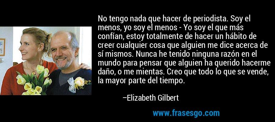 No tengo nada que hacer de periodista. Soy el menos, yo soy el menos - Yo soy el que más confían, estoy totalmente de hacer un hábito de creer cualquier cosa que alguien me dice acerca de sí mismos. Nunca he tenido ninguna razón en el mundo para pensar que alguien ha querido hacerme daño, o me mientas. Creo que todo lo que se vende, la mayor parte del tiempo. – Elizabeth Gilbert