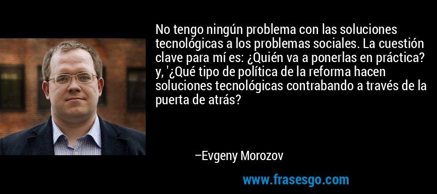 No tengo ningún problema con las soluciones tecnológicas a los problemas sociales. La cuestión clave para mí es: ¿Quién va a ponerlas en práctica? y, '¿Qué tipo de política de la reforma hacen soluciones tecnológicas contrabando a través de la puerta de atrás? – Evgeny Morozov