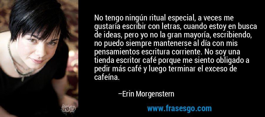No tengo ningún ritual especial, a veces me gustaría escribir con letras, cuando estoy en busca de ideas, pero yo no la gran mayoría, escribiendo, no puedo siempre mantenerse al día con mis pensamientos escritura corriente. No soy una tienda escritor café porque me siento obligado a pedir más café y luego terminar el exceso de cafeína. – Erin Morgenstern