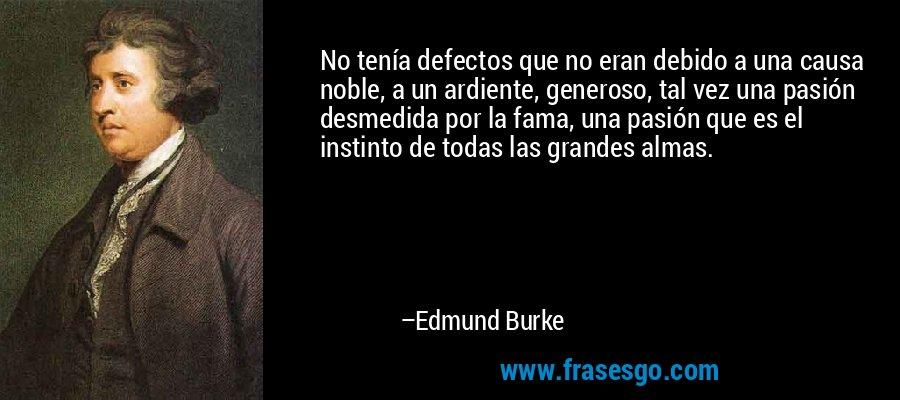 No tenía defectos que no eran debido a una causa noble, a un ardiente, generoso, tal vez una pasión desmedida por la fama, una pasión que es el instinto de todas las grandes almas. – Edmund Burke