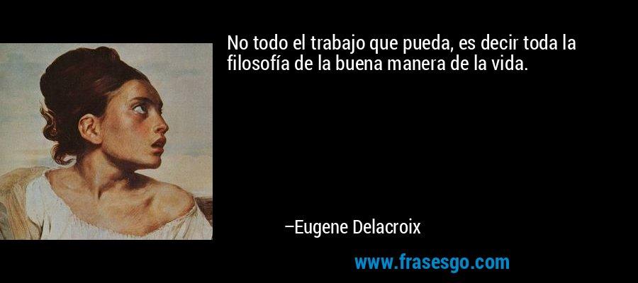 No todo el trabajo que pueda, es decir toda la filosofía de la buena manera de la vida. – Eugene Delacroix