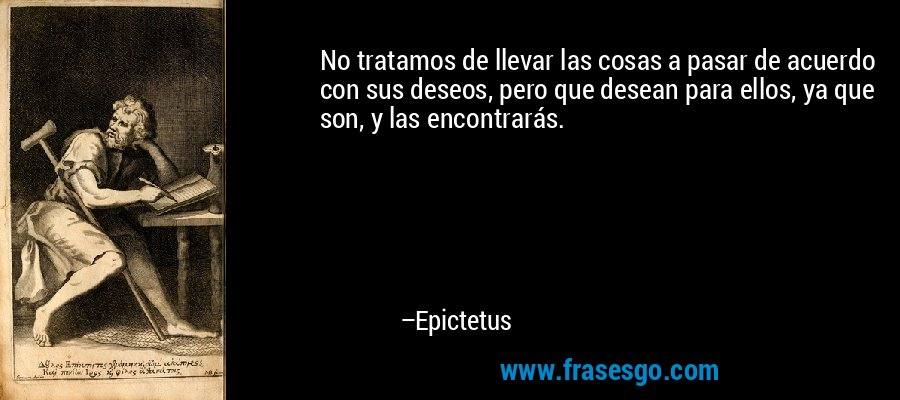 No tratamos de llevar las cosas a pasar de acuerdo con sus deseos, pero que desean para ellos, ya que son, y las encontrarás. – Epictetus