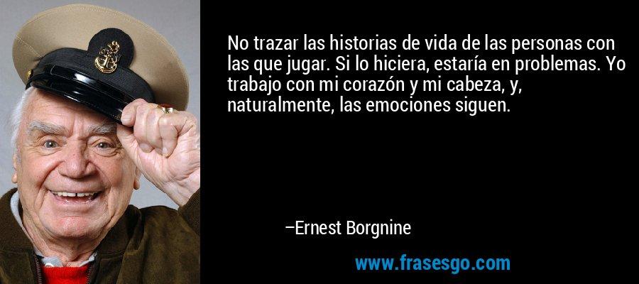 No trazar las historias de vida de las personas con las que jugar. Si lo hiciera, estaría en problemas. Yo trabajo con mi corazón y mi cabeza, y, naturalmente, las emociones siguen. – Ernest Borgnine