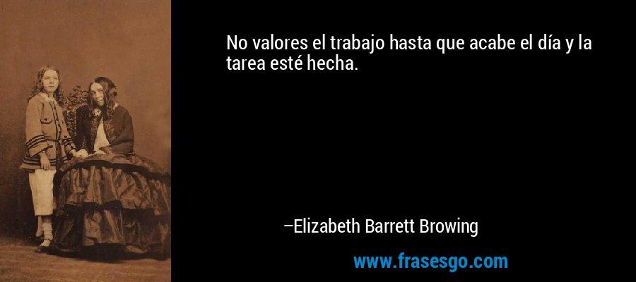 No valores el trabajo hasta que acabe el día y la tarea esté hecha. – Elizabeth Barrett Browing