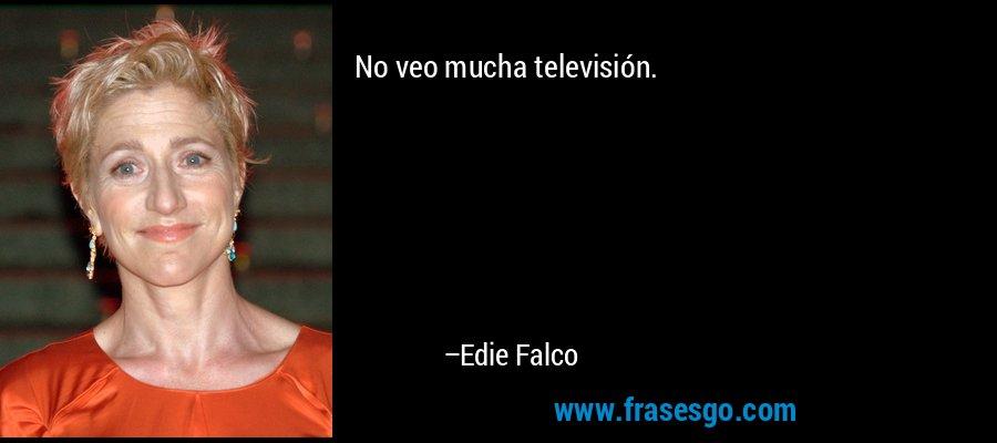 No veo mucha televisión. – Edie Falco